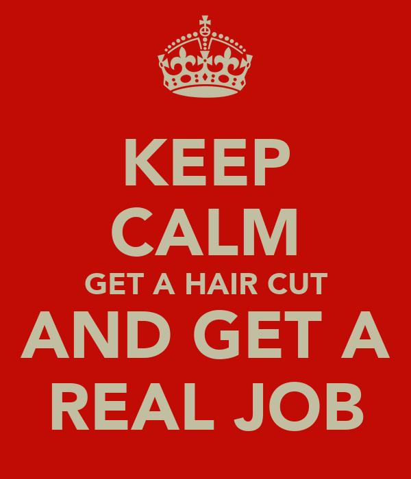 KEEP CALM GET A HAIR CUT AND GET A REAL JOB