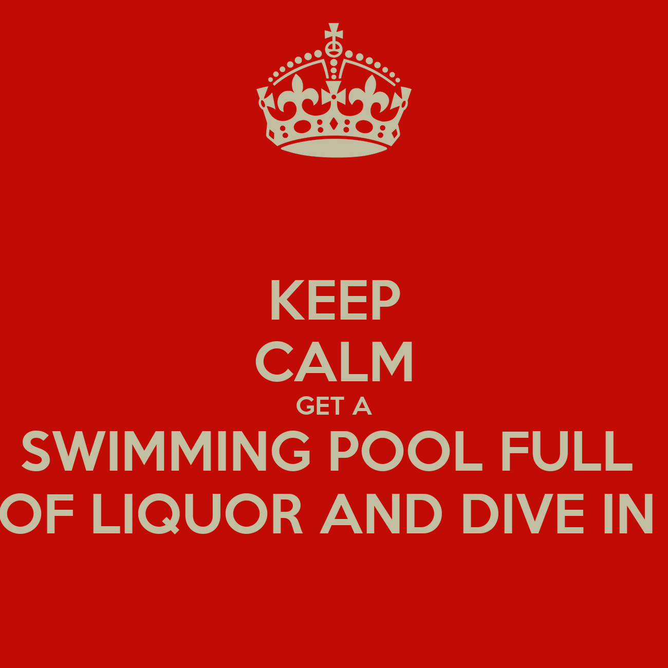 Keep Calm Get A Swimming Pool Full Of Liquor And Dive In Poster Keep Calm O Matic