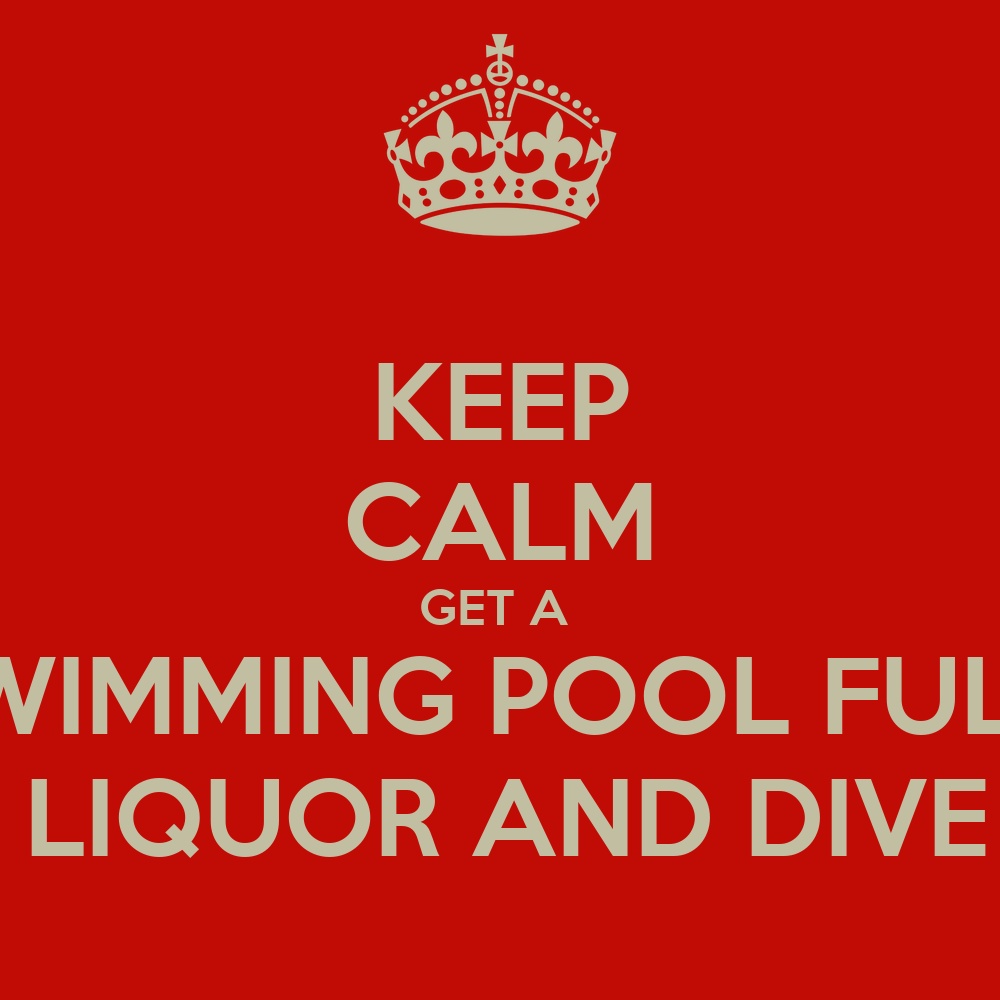Keep Calm Get A Swimming Pool Full Of Liquor And Dive In Keep Calm And Carry On Image Generator