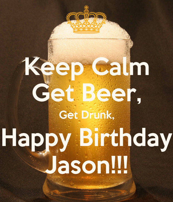 keep calm get beer get drunk happy birthday jason. Black Bedroom Furniture Sets. Home Design Ideas