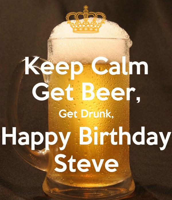 keep calm get beer get drunk happy birthday steve poster. Black Bedroom Furniture Sets. Home Design Ideas