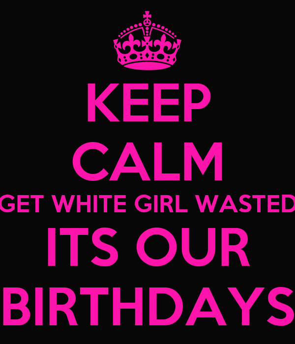 Keep Calm Get White Girl Wasted Its Our Birthdays Keep