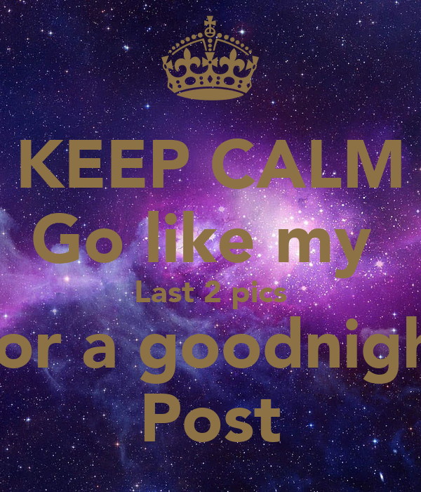 KEEP CALM Go Like My Last 2 Pics For A Goodnight Post