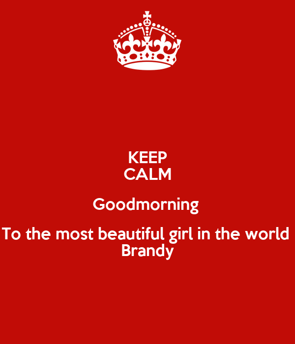 Keep Calm Goodmorning To The Most Beautiful Girl In The World Brandy