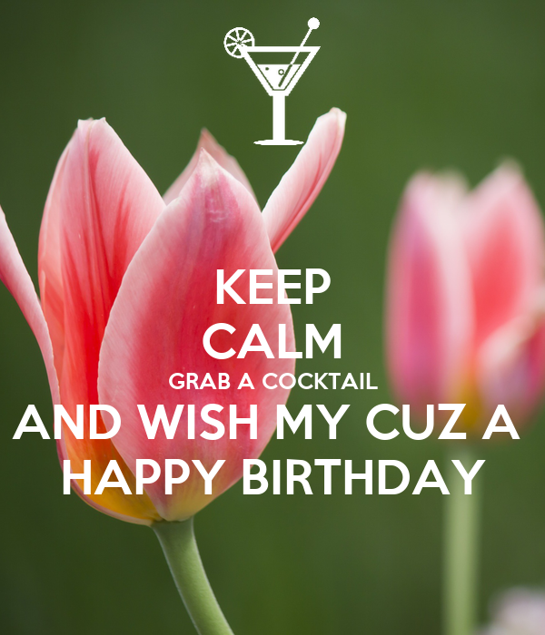 KEEP CALM GRAB A COCKTAIL AND WISH MY CUZ A HAPPY BIRTHDAY