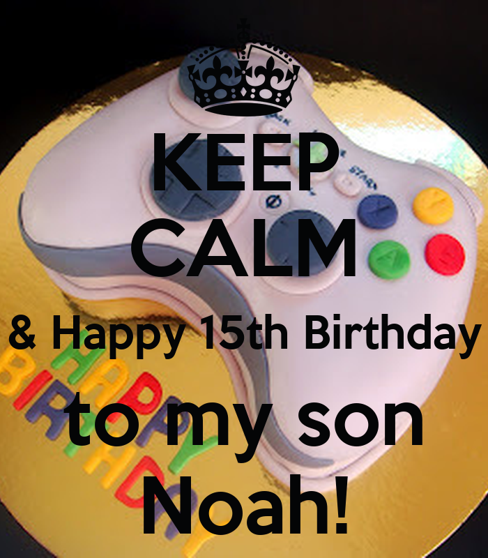 KEEP CALM & Happy 15th Birthday To My Son Noah! Poster