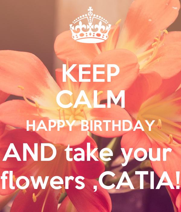 Keep Calm Happy Birthday And Take Your Flowers Catia Poster Nadiaiura Keep Calm O Matic