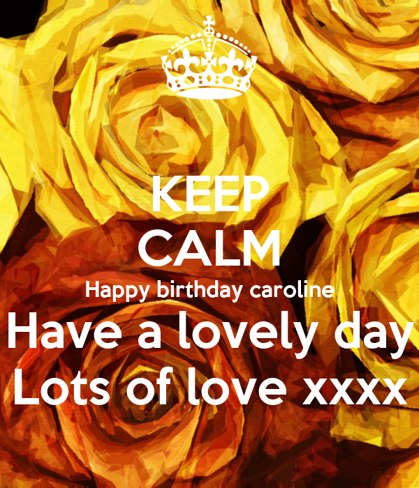 KEEP CALM Happy Birthday Caroline Have A Lovely Day Lots