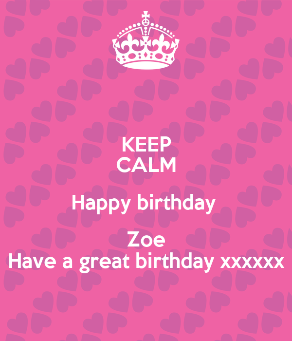 keep calm happy birthday zoe have a great birthday xxxxxx poster kelly keep calm o matic. Black Bedroom Furniture Sets. Home Design Ideas