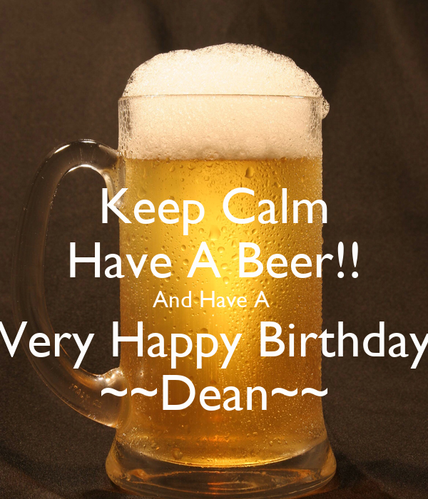 happy birthday dean Keep Calm Have A Beer!! And Have A Very Happy Birthday ~~Dean  happy birthday dean