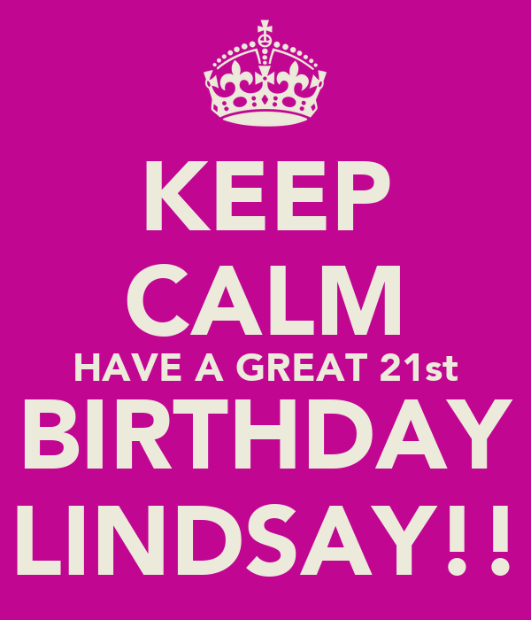 KEEP CALM HAVE A GREAT 21st BIRTHDAY LINDSAY!!