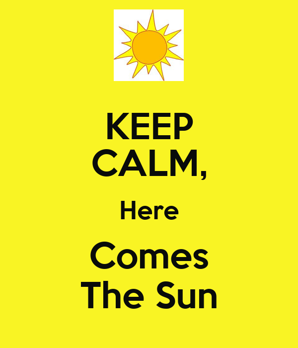 http://sd.keepcalm-o-matic.co.uk/i/keep-calm-here-comes-the-sun-8.png