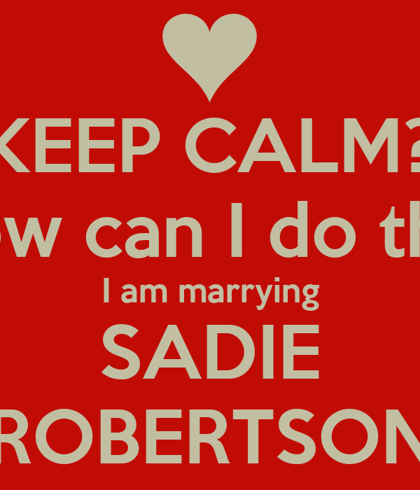 KEEP CALM? How can I do that I am marrying SADIE ROBERTSON Poster ...