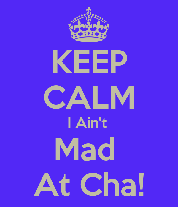 I Aint Mad at Cha