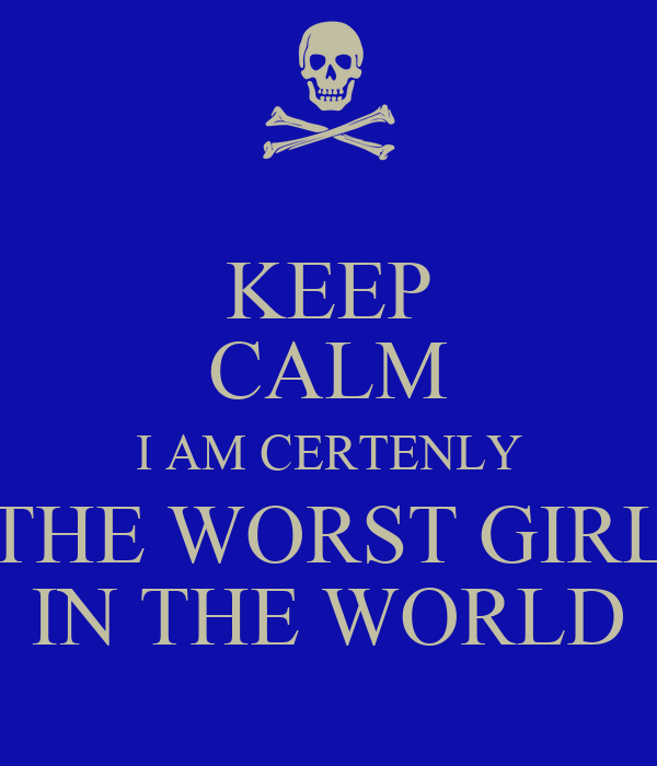 Keep Calm I Am Certenly The Worst Girl In The World