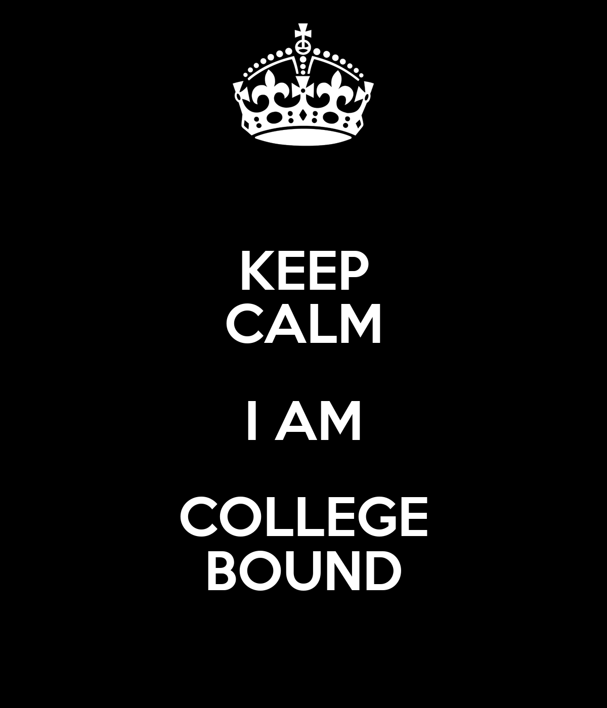 KEEP CALM I AM COLLEGE BOUND