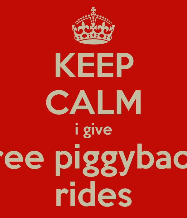 KEEP CALM i give free piggyback rides Poster | hhh | Keep