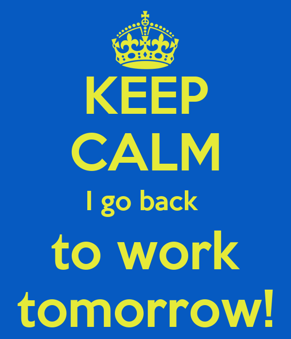 Going Back To Work After Baby Quotes: KEEP CALM I Go Back To Work Tomorrow! Poster