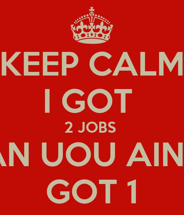 i Got 2 Jobs Keep Calm i Got 2 Jobs an Uou