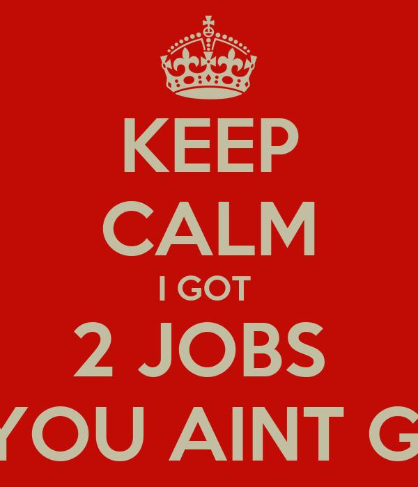 i Got 2 Jobs Keep Calm i Got 2 Jobs an You
