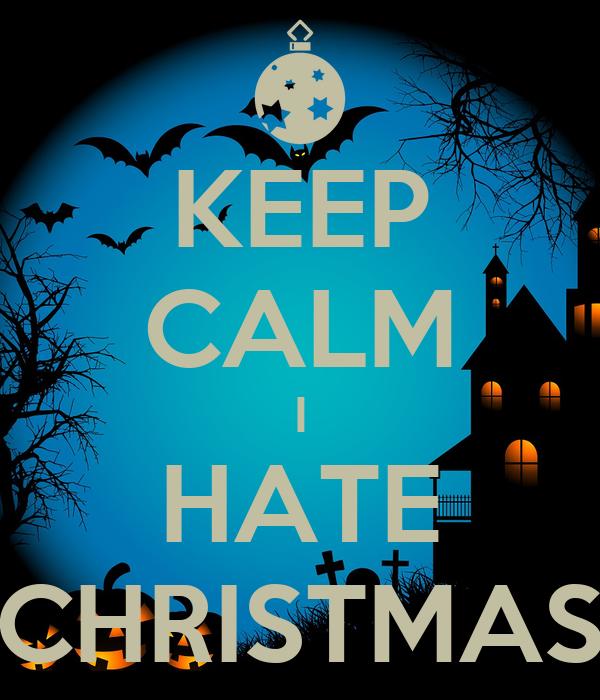 I Hate Christmas.Keep Calm I Hate Christmas Poster Rob Keep Calm O Matic