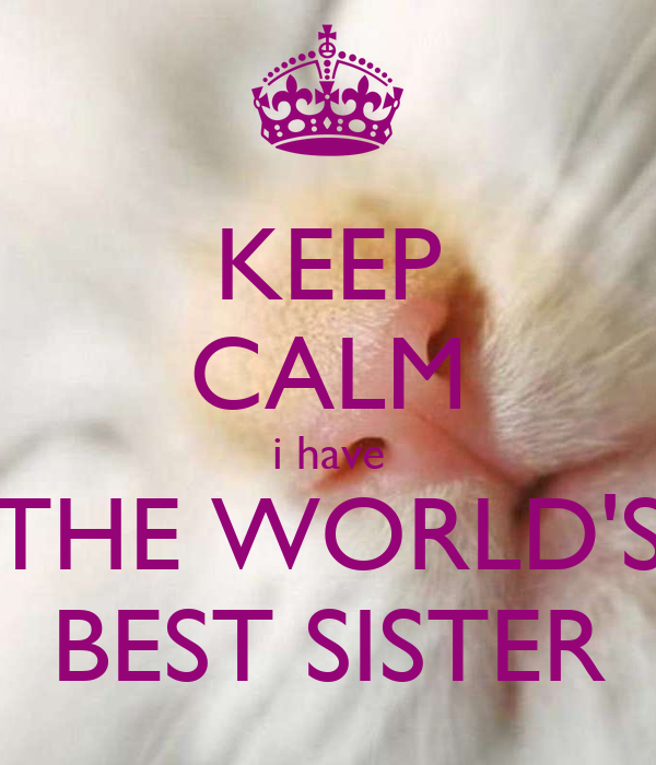 I Have The Best Sister In The World Quotes: KEEP CALM I Have THE WORLD'S BEST SISTER Poster