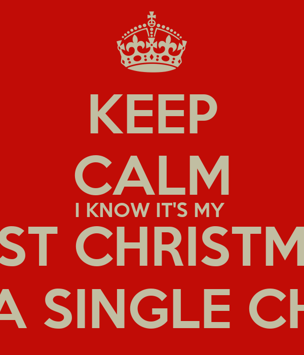 Single At Christmas.Keep Calm I Know It S My Last Christmas As A Single Child