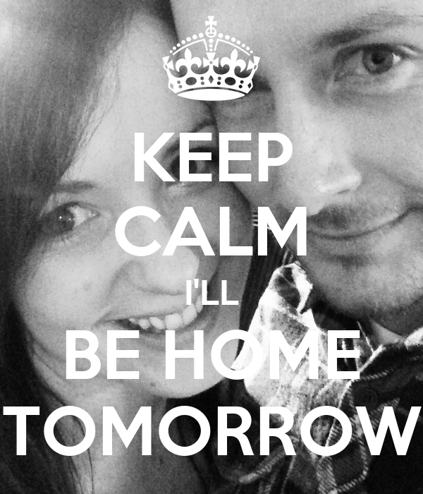Keep calm i 39 ll be home tomorrow keep calm and carry on for Tomorrow s home