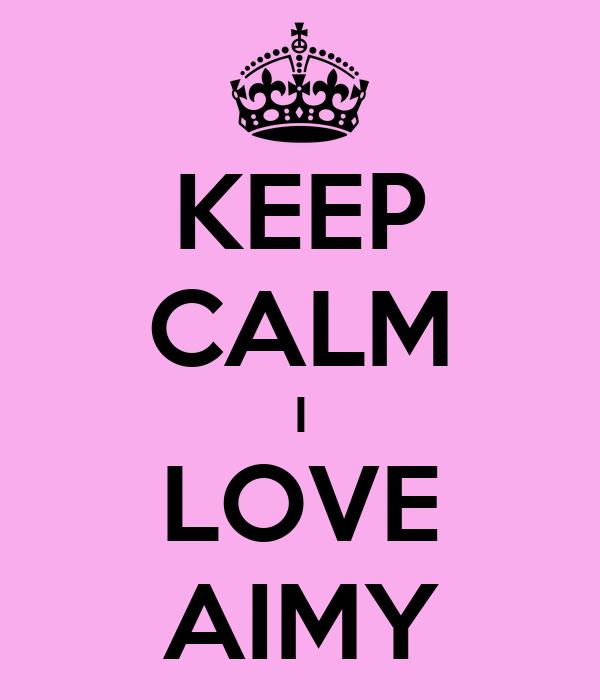 KEEP CALM I LOVE AIMY