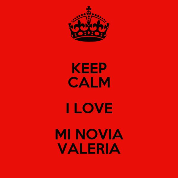 I Love Valeria Wallpapers : KEEP cALM I LOVE MI NOVIA VALERIA - KEEP cALM AND cARRY ON ...