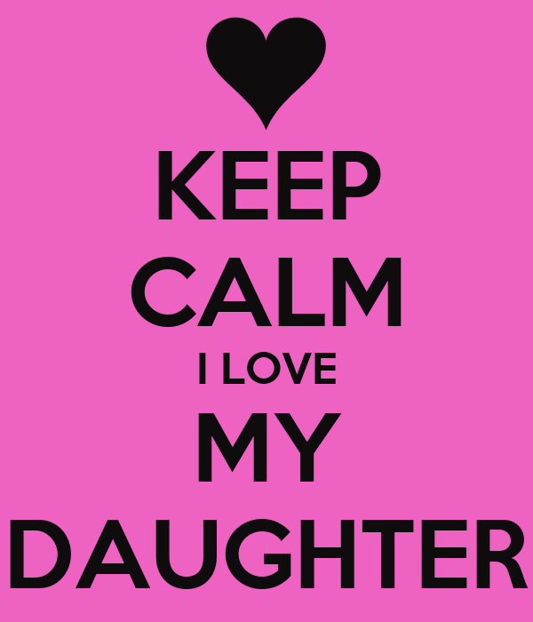 KEEP CALM I LOVE MY DAUGHTER Poster Leeann Keep CalmoMatic Mesmerizing Pictures I Love My Daughter