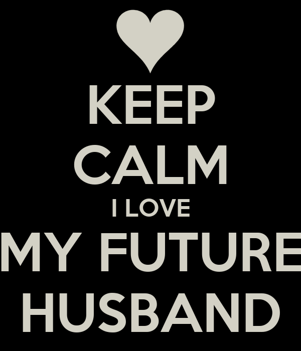 KEEP CALM I LOVE MY FUTURE HUSBAND - KEEP CALM AND CARRY ON Image ...