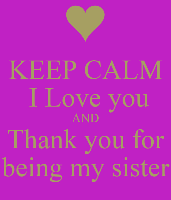 keep calm i love you and thank you for being my sister