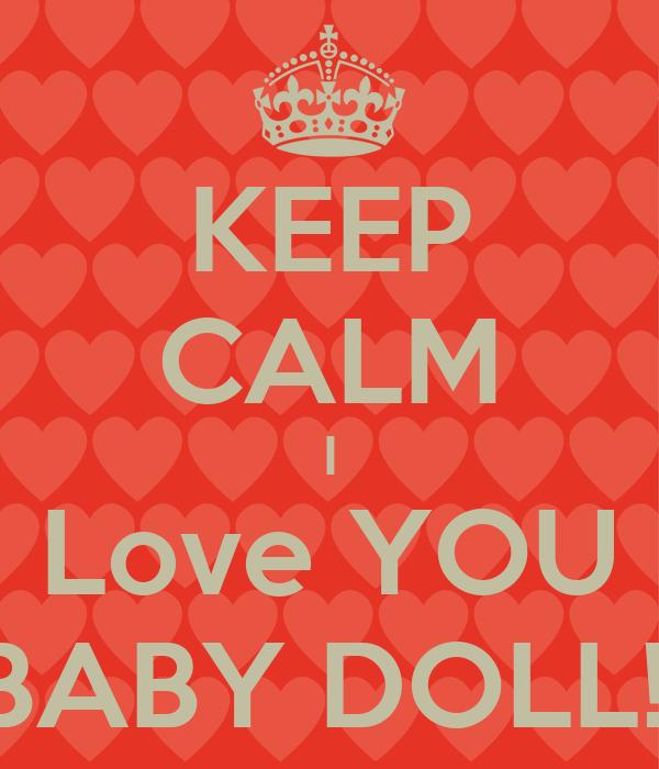 KEEP CALM I Love YOU BABY DOLL!