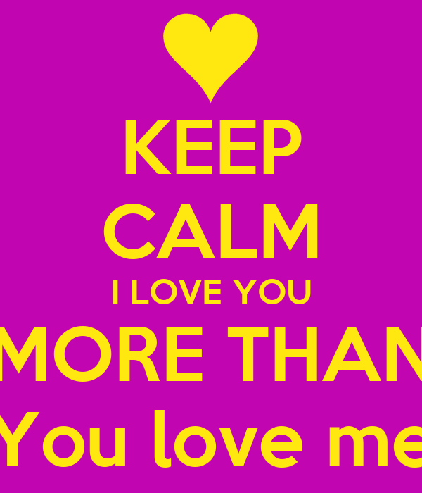 KEEP CALM I LOVE YOU MORE THAN You Love Me Poster