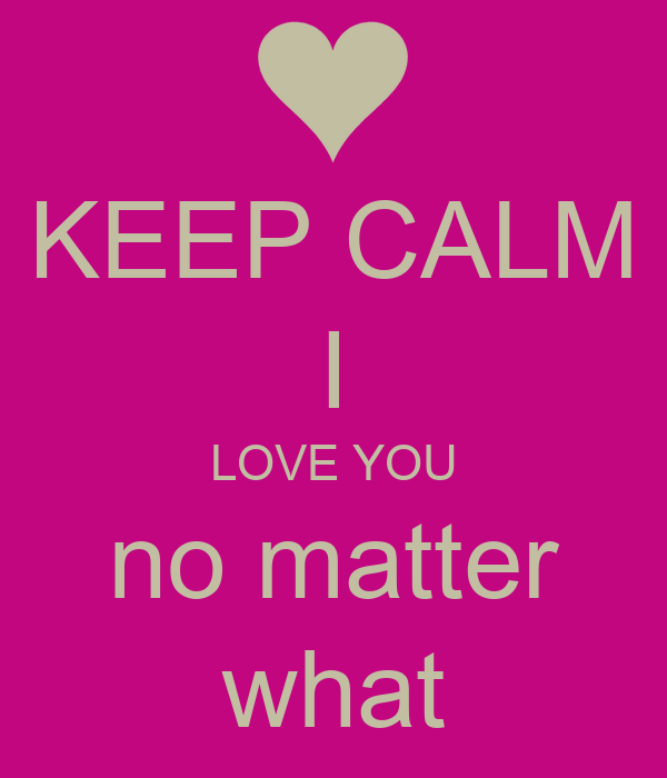 Love No Matter What: KEEP CALM I LOVE YOU No Matter What Poster