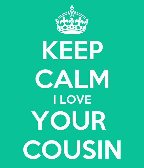 Keep Calm I Love Your Cousin Poster Kathleen Marcanio Keep Calm