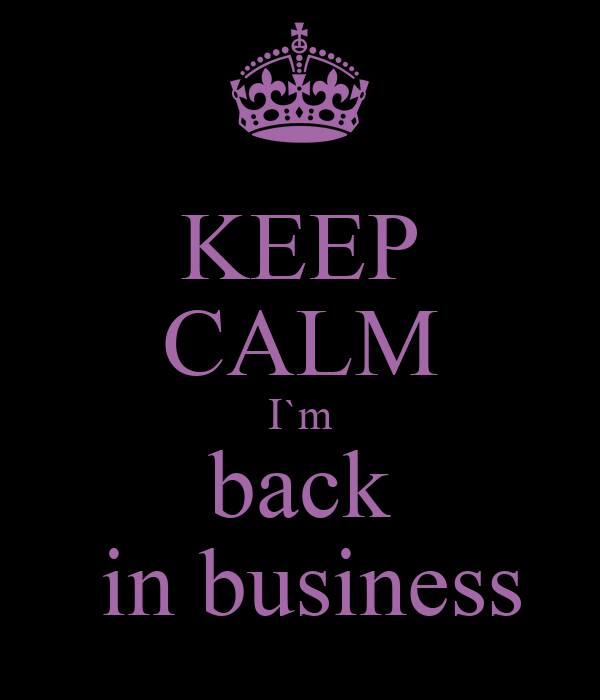 i m back in keep calm i m back in business keep calm and carry on 587