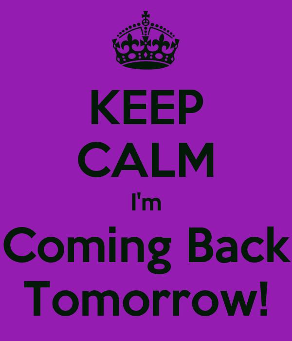 Keep calm i 39 m coming back tomorrow poster emma keep for Tomorrow s home