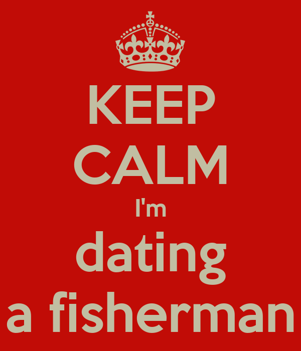 Dating a Fisherman I'm Dating a Fisherman