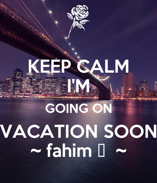 KEEP CALM IM GOING ON VACATION SOON Fahim