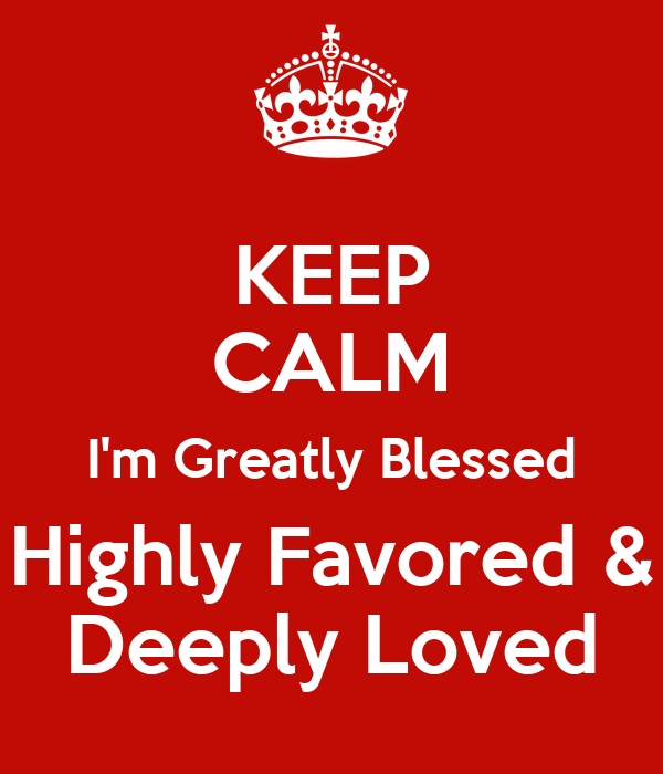 I Am Greatly Blessed Highly Favored And Deeply Loved KEEP CALM I'm Greatly ...