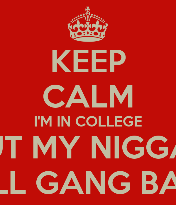 KEEP CALM I'M IN COLLEGE BUT MY NIGGAZ STILL GANG BANG Poster ...