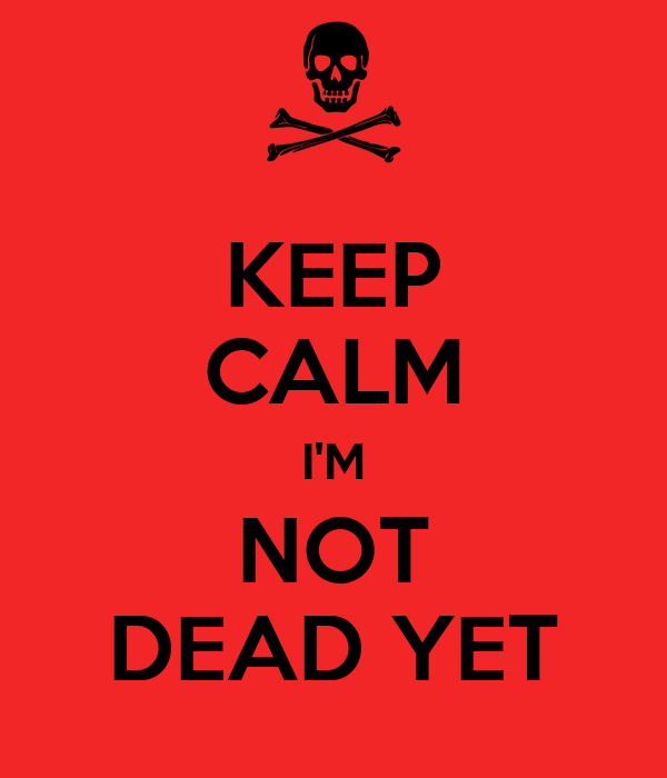 keep calm i m not dead yet poster be keep calm o matic