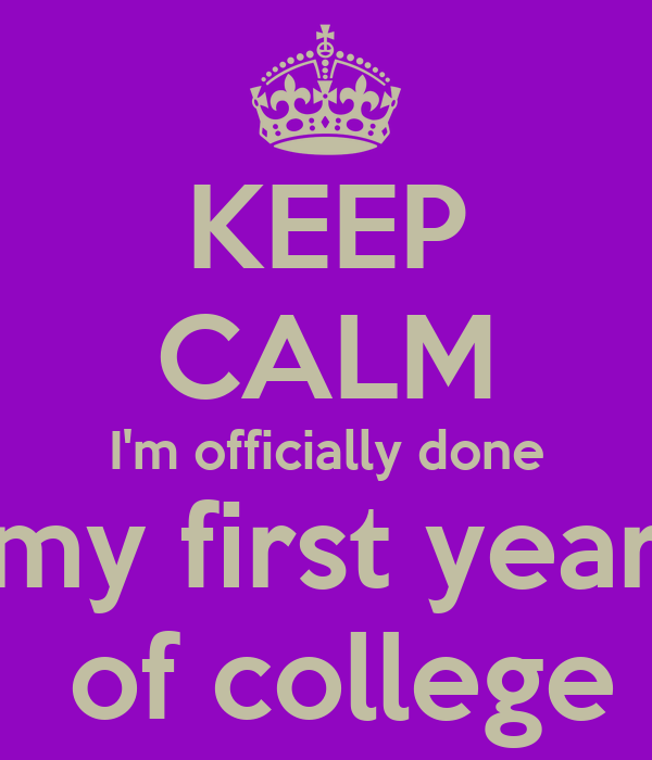 KEEP CALM I'm officially done my first year of college Poster ...