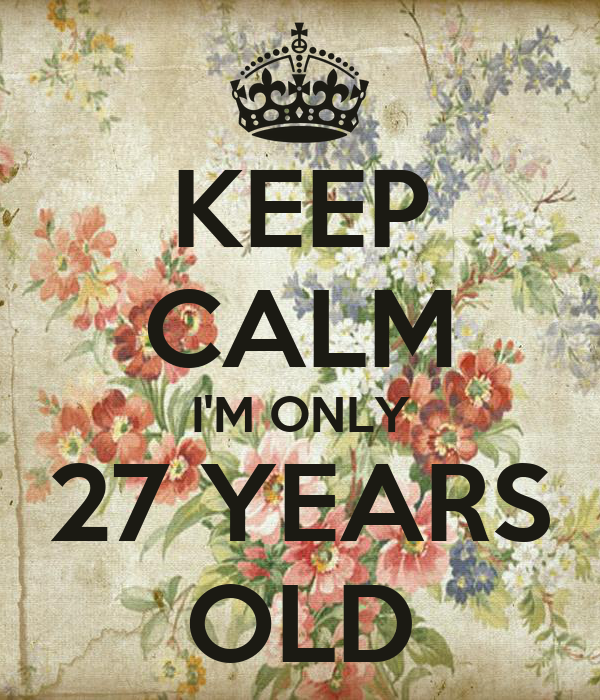 KEEP CALM I'M ONLY 27 YEARS OLD Poster | Naty | Keep Calm ...