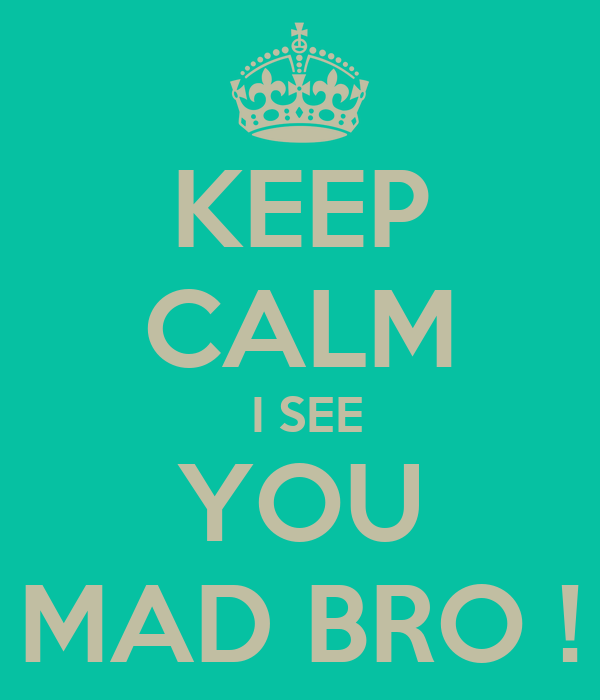 keep-calm-i-see-you-mad-bro.png