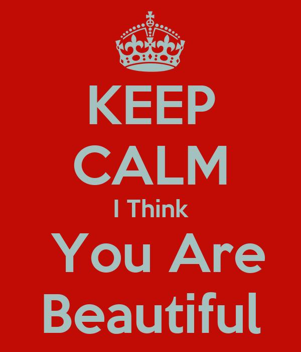 I Think You Are Beautiful Keep calm i think you are