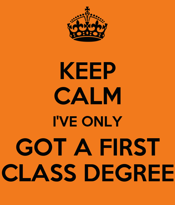 Amazing KEEP CALM Iu0027VE ONLY GOT A FIRST CLASS DEGREE And First Class Degree