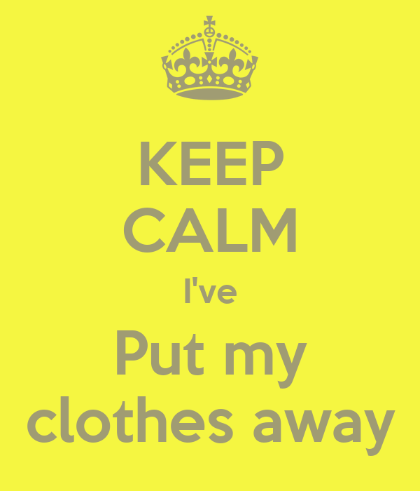 Put Clothes Away Picture ~ Keep calm i ve put my clothes away poster frd
